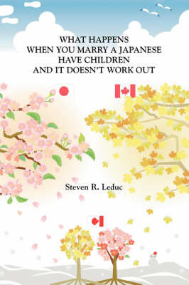 What Happens When You Marry a Japanese Have Children and it Doesn't Work Out by Steven R. Leduc