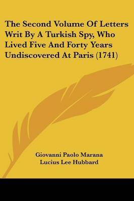 The Second Volume Of Letters Writ By A Turkish Spy, Who Lived Five And Forty Years Undiscovered At Paris (1741) by Giovanni Paolo Marana