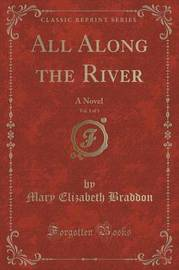 All Along the River, Vol. 1 of 3 by Mary , Elizabeth Braddon