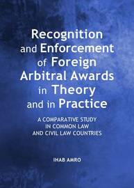Recognition and Enforcement of Foreign Arbitral Awards in Theory and in Practice by Ihab Abdel Salam Amro