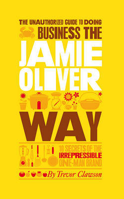 The Unauthorized Guide to Doing Business the Jamie Oliver Way by Trevor Clawson image