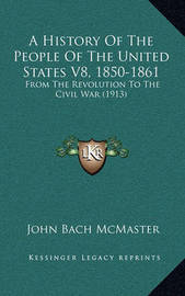 A History of the People of the United States V8, 1850-1861: From the Revolution to the Civil War (1913) by John Bach McMaster
