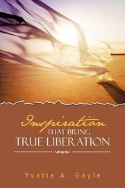 Inspiration That Bring True Liberation by Yvette A. Gayle
