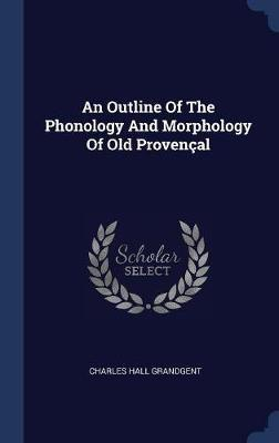 An Outline of the Phonology and Morphology of Old Proven�al by Charles Hall Grandgent