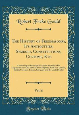 The History of Freemasonry, Its Antiquities, Symbols, Constitutions, Customs, Etc, Vol. 6 by Robert Freke Gould image