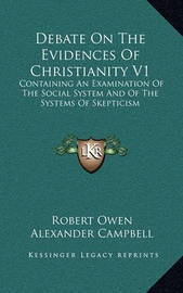 Debate on the Evidences of Christianity V1: Containing an Examination of the Social System and of the Systems of Skepticism by Alexander Campbell