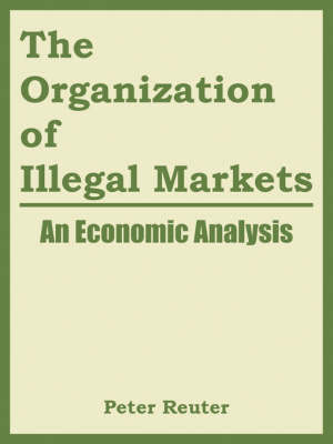The Organization of Illegal Markets: An Economic Analysis by Reuter Peter Reuter