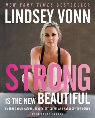 Strong Is the New Beautiful by Lindsey Vonn