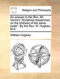 An Answer to the Rev. Mr. Harris's Scriptural Researches on the Licitness of the Slave-Trade. by the Rev. W. Hughes, M.a by William Hughes