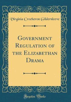 Government Regulation of the Elizabethan Drama (Classic Reprint) by Virginia Crocheron Gildersleeve