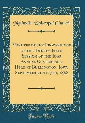 Minutes of the Proceedings of the Twenty-Fifth Session of the Iowa Annual Conference, Held at Burlington, Iowa, September 2D to 7th, 1868 (Classic Reprint) by Methodist Episcopal Church