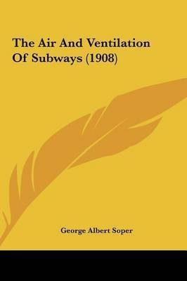 The Air and Ventilation of Subways (1908) the Air and Ventilation of Subways (1908) by George Albert Soper