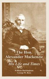 The Hon. Alexander MacKenzie: His Life and Times by William Buckingham image