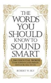 The Words You Should Know to Sound Smart: 1, 200 Essential Words Every Sophisticated Person Should be Able to Use by Bobbi Bly image