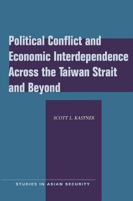 Political Conflict and Economic Interdependence Across the Taiwan Strait and Beyond by Scott L. Kastner