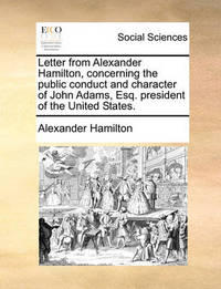 Letter from Alexander Hamilton, Concerning the Public Conduct and Character of John Adams, Esq. President of the United States by Alexander Hamilton