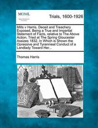 Mills V Harris. Deceit and Treachery Exposed, Being a True and Impartial Statement of Facts, Relative to the Above Action, Tried at the Spring Gloucester Assizes 1832, in Which Is Shown the Opressive and Tyrannieal Conduct of a Landlady Toward Her... by Thomas Harris