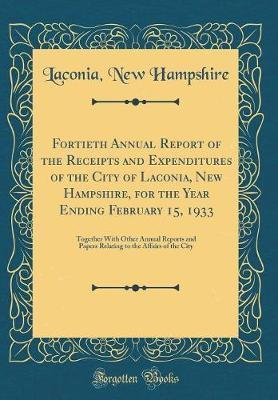 Fortieth Annual Report of the Receipts and Expenditures of the City of Laconia, New Hampshire, for the Year Ending February 15, 1933 by Laconia New Hampshire