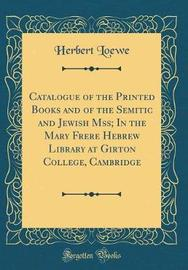 Catalogue of the Printed Books and of the Semitic and Jewish Mss; In the Mary Frere Hebrew Library at Girton College, Cambridge (Classic Reprint) by Herbert Loewe image