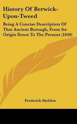 History of Berwick-Upon-Tweed: Being a Concise Description of That Ancient Borough, from Its Origin Down to the Present (1849) by Frederick Sheldon