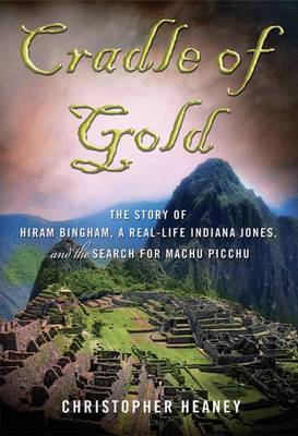 Cradle of Gold: The Story of Hiram Bingham, a Real-Life Indiana Jones, and the Search for Machu Picchu by Christopher Heaney image