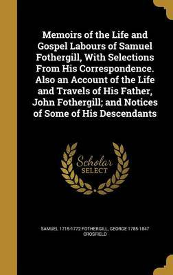 Memoirs of the Life and Gospel Labours of Samuel Fothergill, with Selections from His Correspondence. Also an Account of the Life and Travels of His Father, John Fothergill; And Notices of Some of His Descendants by Samuel 1715-1772 Fothergill