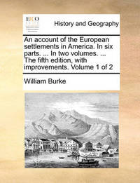 An Account of the European Settlements in America. in Six Parts. ... in Two Volumes. ... the Fifth Edition, with Improvements. Volume 1 of 2 by William Burke image