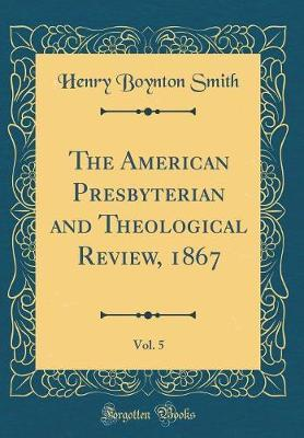 The American Presbyterian and Theological Review, 1867, Vol. 5 (Classic Reprint) by Henry Boynton Smith
