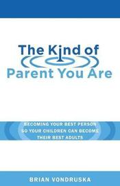The Kind of Parent You Are by Brian Vondruska