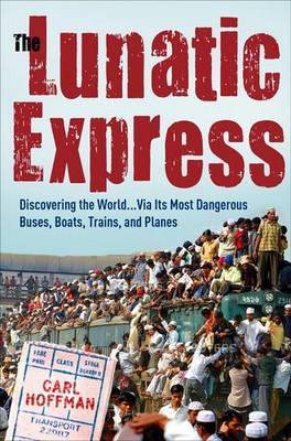 The Lunatic Express: Discovering the World via Its Most Dangerous Buses, Boats, Trains and Planes by Carl Hoffman image