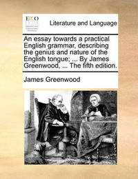 An Essay Towards a Practical English Grammar, Describing the Genius and Nature of the English Tongue; ... by James Greenwood, ... the Fifth Edition by James Greenwood