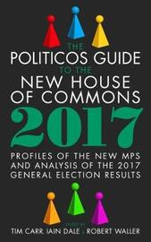 The Politicos Guide to the New House of Commons: Profiles of the New Mps and Analysis of the 2017 General Election Results image