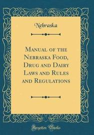 Manual of the Nebraska Food, Drug and Dairy Laws and Rules and Regulations (Classic Reprint) by Nebraska Nebraska image