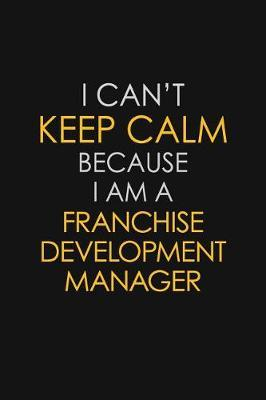 I Can't Keep Calm Because I Am A Franchise Development Manager by Blue Stone Publishers