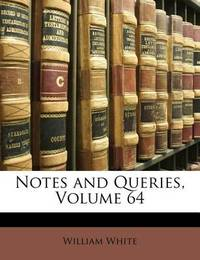 Notes and Queries, Volume 64 by William White, Jr.