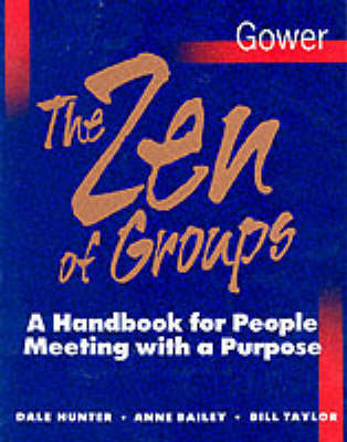 The Zen of Groups: A Handbook for People Meeting with a Purpose by Dale Hunter