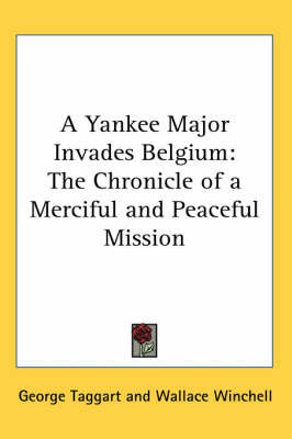 A Yankee Major Invades Belgium: The Chronicle of a Merciful and Peaceful Mission by George Taggart