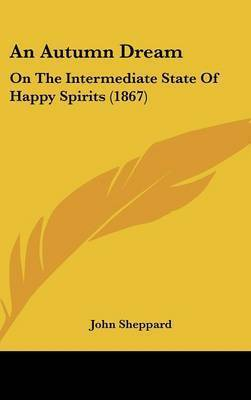 An Autumn Dream: On the Intermediate State of Happy Spirits (1867) by John Sheppard
