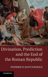 Divination, Prediction and the End of the Roman Republic by Federico Santangelo