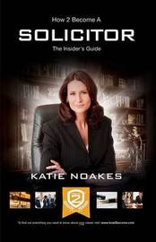 How to Become a Solicitor: The Ultimate Guide to Becoming a UK Solicitor by Katie Noakes