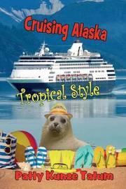 Cruising Alaska Tropical Style by Patty Kunze Tatum