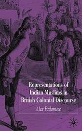 Representations of Indian Muslims in British Colonial Discourse by Alex Padamsee