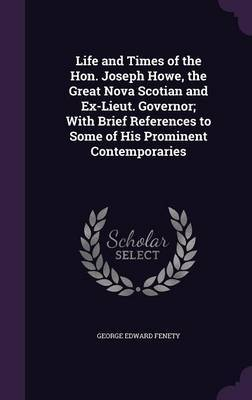 Life and Times of the Hon. Joseph Howe, the Great Nova Scotian and Ex-Lieut. Governor; With Brief References to Some of His Prominent Contemporaries by George Edward Fenety image