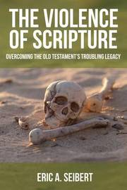 The Violence of Scripture by Eric A Seibert