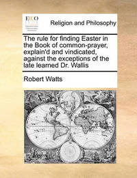 The Rule for Finding Easter in the Book of Common-Prayer, Explain'd and Vindicated, Against the Exceptions of the Late Learned Dr. Wallis by Robert Watts