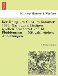 Der Krieg Um Cuba Im Sommer 1898. Nach Zuverla Ssigen Quellen Bearbeitet Von M. Plu Ddemann ... Mit Zahlreichen Abbildungen. by M Plueddemann