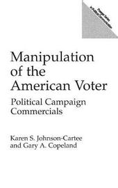 Manipulation of the American Voter by Gary A Copeland