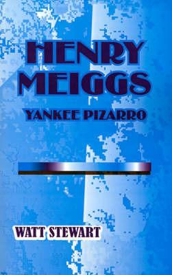 Henry Meiggs: Yankee Pizarro by Watt Stewart