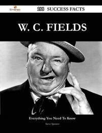 W. C. Fields 188 Success Facts - Everything You Need to Know about W. C. Fields by Steve Spencer (Sheffield Hallam University, UK)