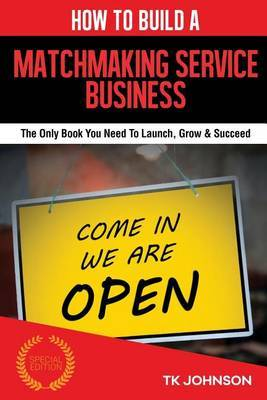 How to Build a Matchmaking Services Business (Special Edition): The Only Book You Need to Launch, Grow & Succeed by T K Johnson image